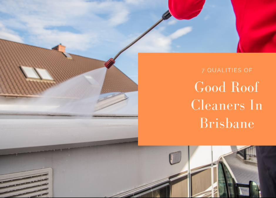7 Qualities Of Good Roof Cleaners In Brisbane