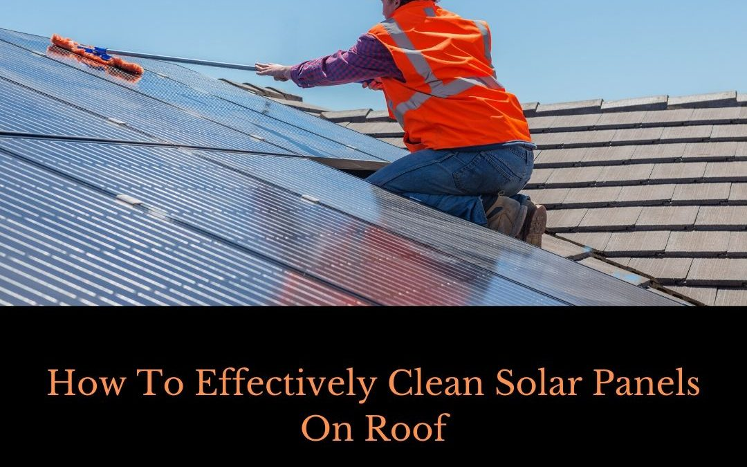 How To Effectively Clean Solar Panels On Roof